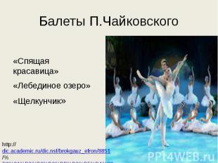 Балеты П.Чайковского «Спящая красавица»«Лебединое озеро»«Щелкунчик»http://dic.ac