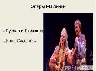 Оперы М.Глинки «Руслан и Людмила»«Иван Сусанин»