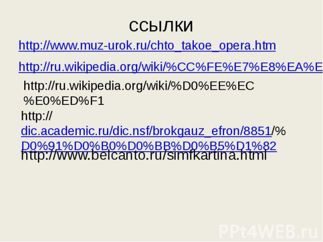 ссылки http://www.muz-urok.ru/chto_takoe_opera.htmhttp://ru.wikipedia.org/wiki/%CC%FE%E7%E8%EA%EBhttp://ru.wikipedia.org/wiki/%D0%EE%EC%E0%ED%F1http://dic.academic.ru/dic.nsf/brokgauz_efron/8851/%D0%91%D0%B0%D0%BB%D0%B5%D1%82http://www.belcanto.ru/s…