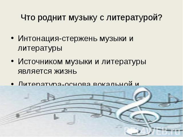 Что роднит музыку с литературой? Интонация-стержень музыки и литературыИсточником музыки и литературы является жизньЛитература-основа вокальной и инструментальной музыки