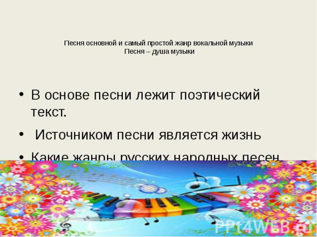 Песня основной и самый простой жанр вокальной музыки Песня – душа музыки В основе песни лежит поэтический текст. Источником песни является жизньКакие жанры русских народных песен вы знаете?