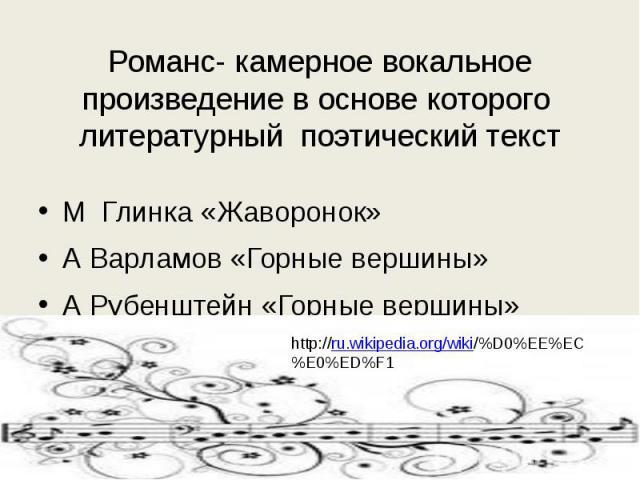 Романс- камерное вокальное произведение в основе которого литературный поэтический текст М Глинка «Жаворонок»А Варламов «Горные вершины»А Рубенштейн «Горные вершины»