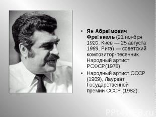 Ян Абрамович Френкель (21 ноября 1920, Киев— 25 августа 1989, Рига)— советский