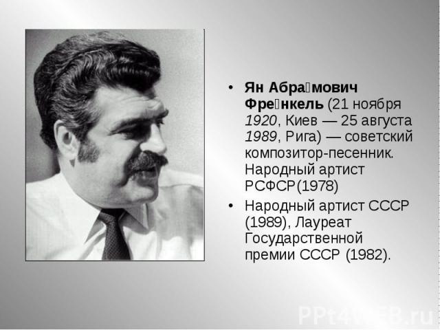 Ян Абрамович Френкель (21 ноября 1920, Киев— 25 августа 1989, Рига)— советский композитор-песенник. Народный артист РСФСР(1978)Народный артист СССР (1989), Лауреат Государственной премии СССР (1982).