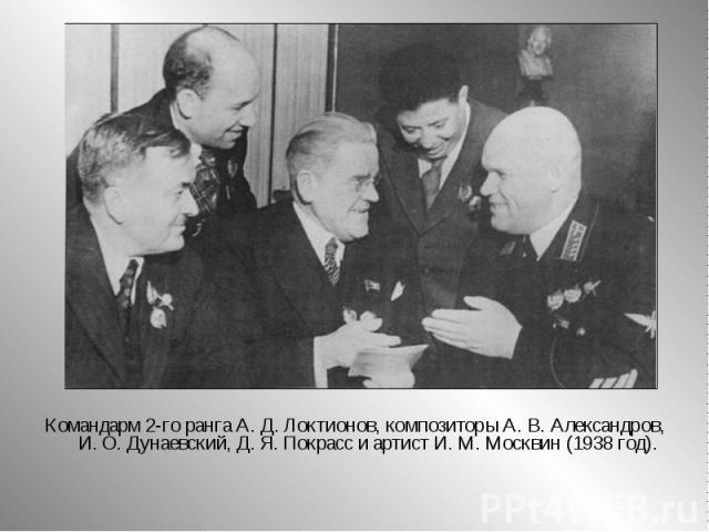 Командарм 2-го ранга А.Д.Локтионов, композиторы А.В.Александров, И.О.Дунаевский, Д.Я.Покрасс и артист И.М.Москвин (1938 год).
