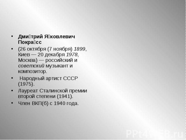 Дмитрий Яковлевич Покрасс (26 октября (7 ноября) 1899, Киев— 20 декабря 1978, Москва)— российский и советский музыкант и композитор. Народный артист СССР (1975). Лауреат Сталинской премии второй степени (1941). Член ВКП(б) с 1940 года.