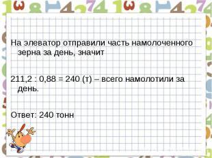 На элеватор отправили часть намолоченного зерна за день, значит211,2 : 0,88 = 24