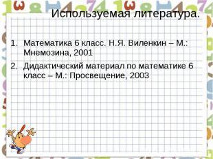 Используемая литература. Математика 6 класс. Н.Я. Виленкин – М.: Мнемозина, 2001