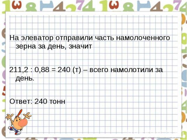 На элеватор отправили часть намолоченного зерна за день, значит211,2 : 0,88 = 240 (т) – всего намолотили за день.Ответ: 240 тонн