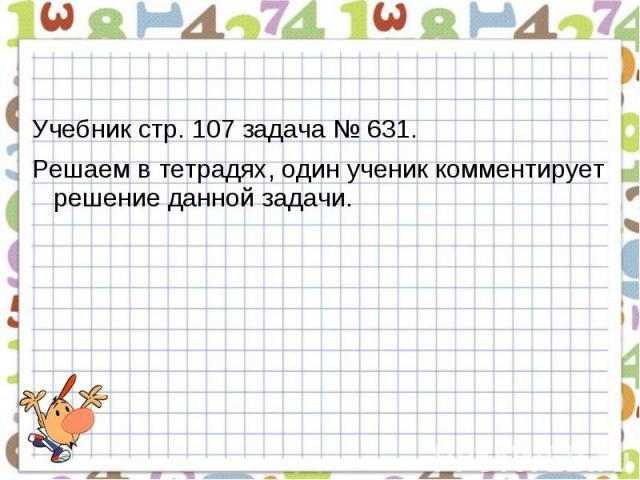 Учебник стр. 107 задача № 631.Решаем в тетрадях, один ученик комментирует решение данной задачи.