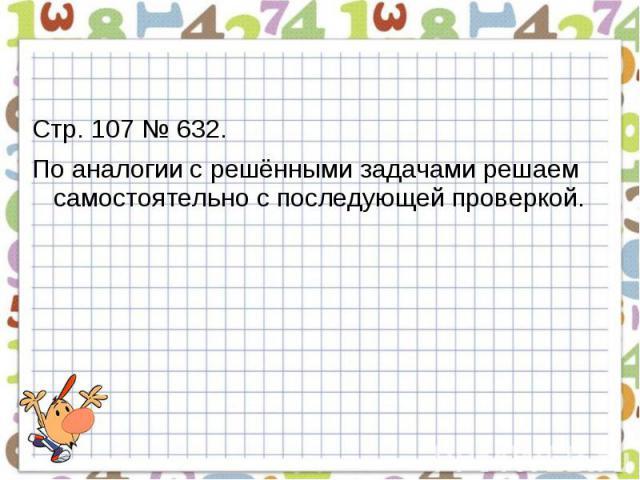 Стр. 107 № 632.По аналогии с решёнными задачами решаем самостоятельно с последующей проверкой.