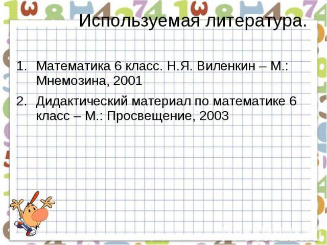 Используемая литература. Математика 6 класс. Н.Я. Виленкин – М.: Мнемозина, 2001Дидактический материал по математике 6 класс – М.: Просвещение, 2003