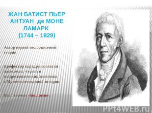 ЖАН БАТИСТ ПЬЕР АНТУАН де МОНЕ ЛАМАРК (1744 – 1829) Автор первой эволюционной те
