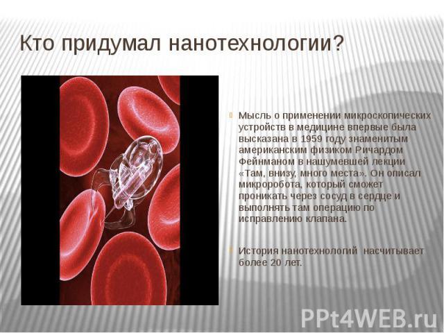 Кто придумал нанотехнологии? Мысль о применении микроскопических устройств в медицине впервые была высказана в 1959 году знаменитым американским физиком Ричардом Фейнманом в нашумевшей лекции «Там, внизу, много места». Он описал микроробота, который…