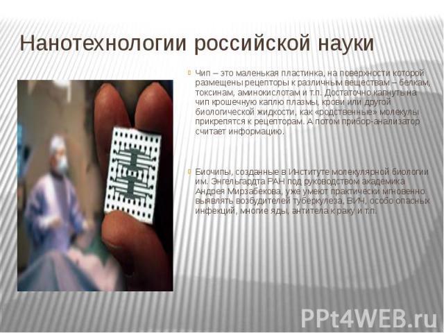 Нанотехнологии российской науки Чип – это маленькая пластинка, на поверхности которой размещены рецепторы к различным веществам – белкам, токсинам, аминокислотам и т.п. Достаточно капнуть на чип крошечную каплю плазмы, крови или другой биологической…