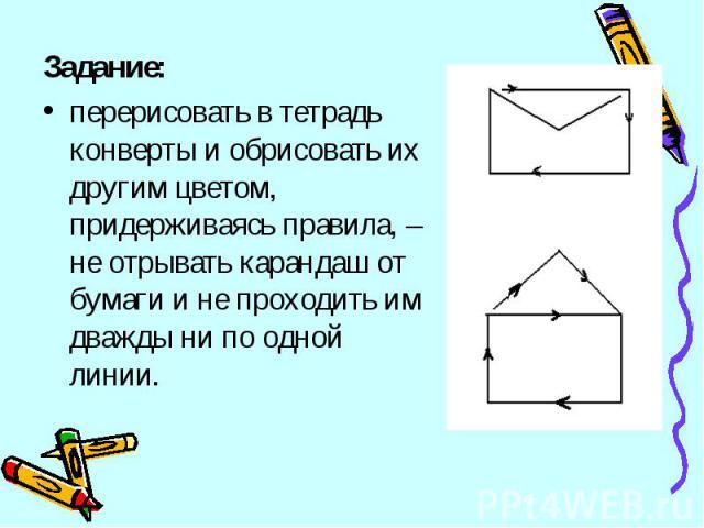 Задание: перерисовать в тетрадь конверты и обрисовать их другим цветом, придерживаясь правила, – не отрывать карандаш от бумаги и не проходить им дважды ни по одной линии.