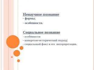 Ненаучное познание- формы;- особенности. Социальное познание- особенности- конкр