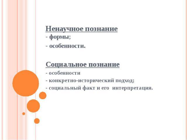 Ненаучное познание- формы;- особенности. Социальное познание- особенности- конкретно-исторический подход;- социальный факт и его интерпретация.