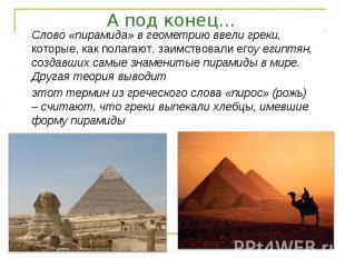 А под конец… Слово «пирамида» в геометрию ввели греки, которые, как полагают, за