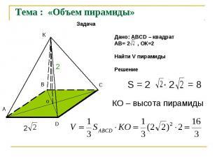 Тема : «Объем пирамиды»Задача Дано: АВСD – квадрат АВ= 2 , ОК=2 Найти V пирамиды