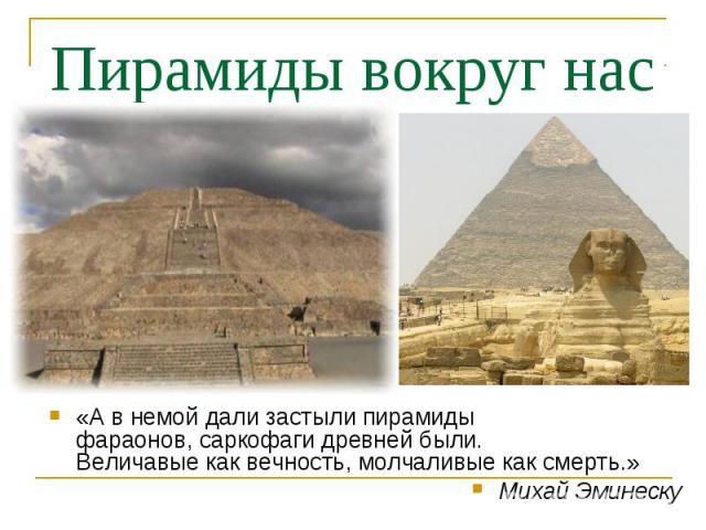 Пирамиды вокруг нас «А в немой дали застыли пирамидыфараонов, саркофаги древней были.Величавые как вечность, молчаливые как смерть.»Михай Эминеску