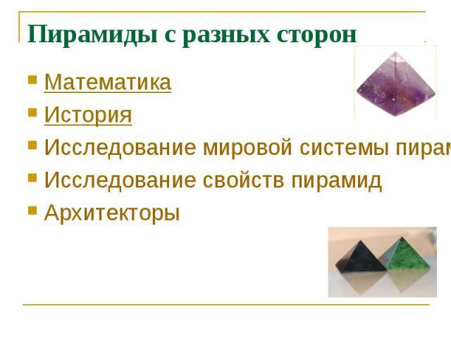Пирамиды с разных сторон МатематикаИсторияИсследование мировой системы пирамидИсследование свойств пирамидАрхитекторы