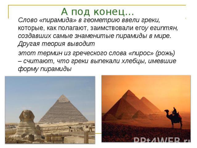 А под конец… Слово «пирамида» в геометрию ввели греки, которые, как полагают, заимствовали егоу египтян, создавших самые знаменитые пирамиды в мире. Другая теория выводитэтот термин из греческого слова «пирос» (рожь) – считают, что греки выпекали хл…