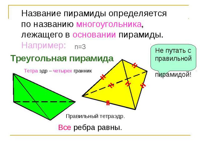 Название пирамиды определяетсяпо названию многоугольника,лежащего в основании пирамиды.Например:Треугольная пирамидаНе путать с правильной пирамидой!Тетра эдр – четырех гранникПравильный тетраэдр. Все ребра равны.