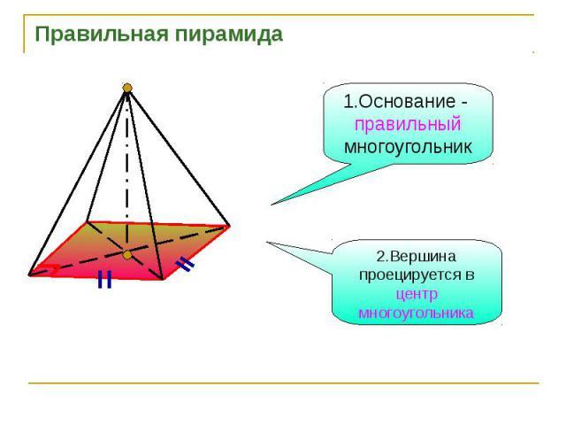Правильная пирамида1.Основание - правильный многоугольник2.Вершина проецируется в центр многоугольника