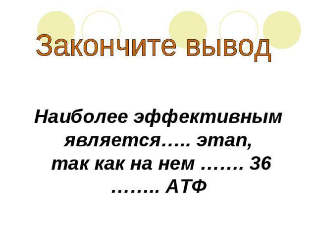 Закончите вывод Наиболее эффективнымявляется….. этап, так как на нем ……. 36…….. АТФ