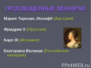 ПРОСВЕЩЁННЫЕ МОНАРХИ Мария Терезия, ИосифII (Австрия)Фридрих II (Пруссия)Карл II