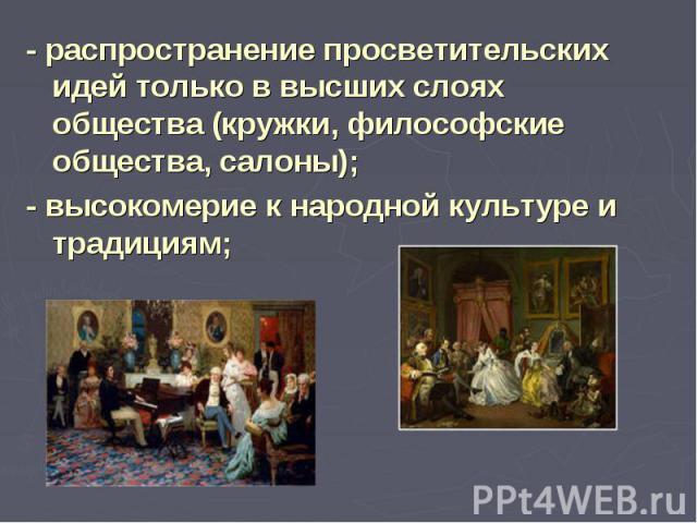 - распространение просветительских идей только в высших слоях общества (кружки, философские общества, салоны);- высокомерие к народной культуре и традициям;