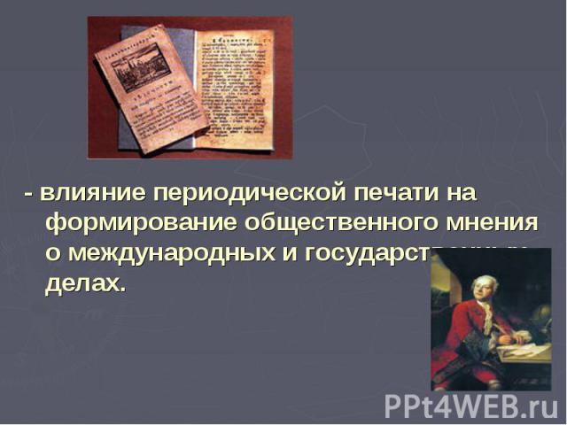 - влияние периодической печати на формирование общественного мнения о международных и государственных делах.