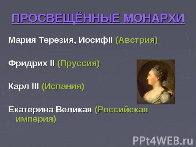 ПРОСВЕЩЁННЫЕ МОНАРХИ Мария Терезия, ИосифII (Австрия)Фридрих II (Пруссия)Карл III (Испания)Екатерина Великая (Российская империя)