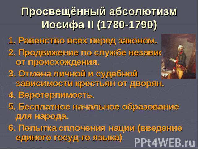 Просвещённый абсолютизмИосифа II (1780-1790) 1. Равенство всех перед законом.2. Продвижение по службе независимо от происхождения.3. Отмена личной и судебной зависимости крестьян от дворян.4. Веротерпимость.5. Бесплатное начальное образование для на…