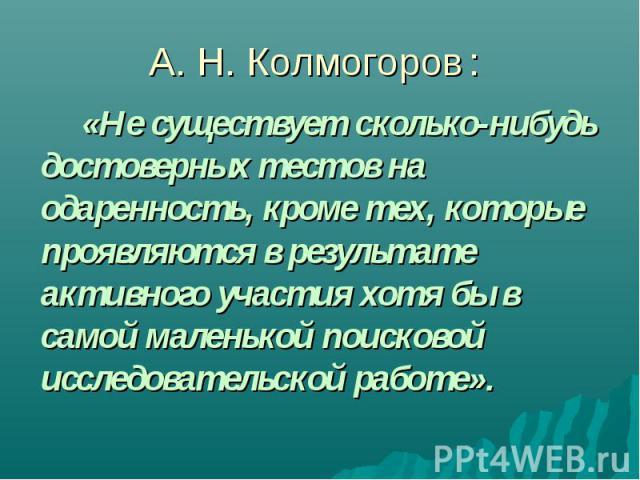 А. Н. Колмогоров: «Не существует сколько-нибудь достоверных тестов на одаренность, кроме тех, которые проявляются в результате активного участия хотя бы в самой маленькой поисковой исследовательской работе».