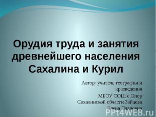 Орудия труда и занятия древнейшего населения Сахалина и Курил Автор: учитель гео