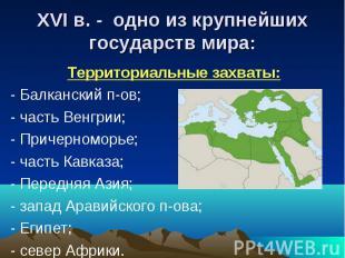 XVI в. - одно из крупнейшихгосударств мира: Территориальные захваты:- Балканский