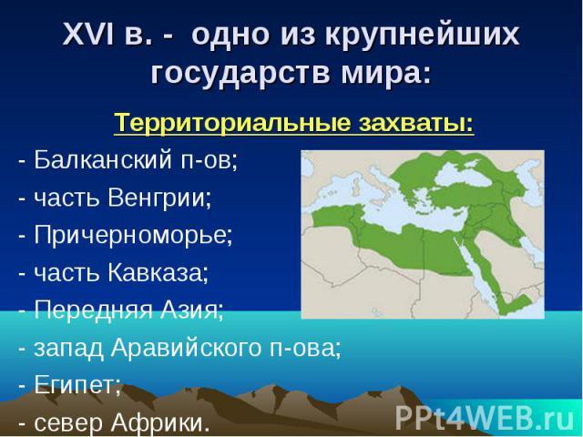 XVI в. - одно из крупнейшихгосударств мира: Территориальные захваты:- Балканский п-ов;- часть Венгрии; - Причерноморье;- часть Кавказа;- Передняя Азия;- запад Аравийского п-ова;- Египет;- север Африки.