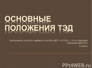 Основные положения ТЭД Выполнила учитель химии и экологи МОУ «СОШ с. Усть-Курдюм