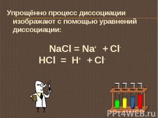 Упрощённо процесс диссоциации изображают с помощью уравнений диссоциации: NaCl =