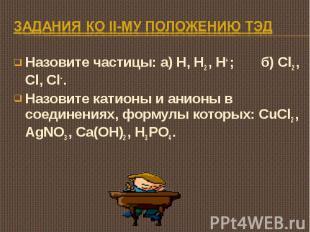 Задания ко II-му положению ТЭД Назовите частицы: а) H, H2 , H+ ; б) Cl2 , Cl, Cl