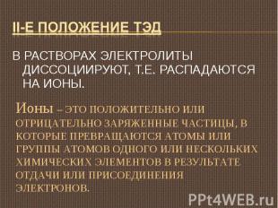 II-е положение ТЭД В РАСТВОРАХ ЭЛЕКТРОЛИТЫ ДИССОЦИИРУЮТ, Т.Е. РАСПАДАЮТСЯ НА ИОН