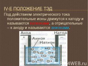 IV-е положение ТЭД Под действием электрического тока положительные ионы движутся