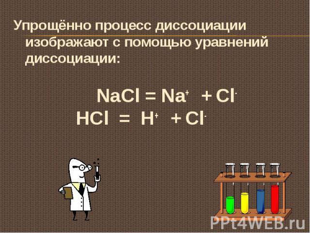 Упрощённо процесс диссоциации изображают с помощью уравнений диссоциации: NaCl = Na+ + Cl- HCl = H+ + Cl-
