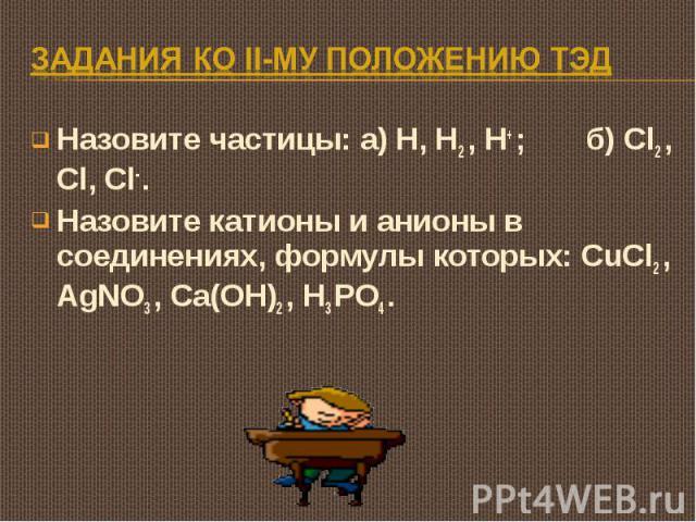 Задания ко II-му положению ТЭД Назовите частицы: а) H, H2 , H+ ; б) Cl2 , Cl, Cl- .Назовите катионы и анионы в соединениях, формулы которых: CuCl2 , AgNO3 , Ca(OH)2 , H3 PO4 .