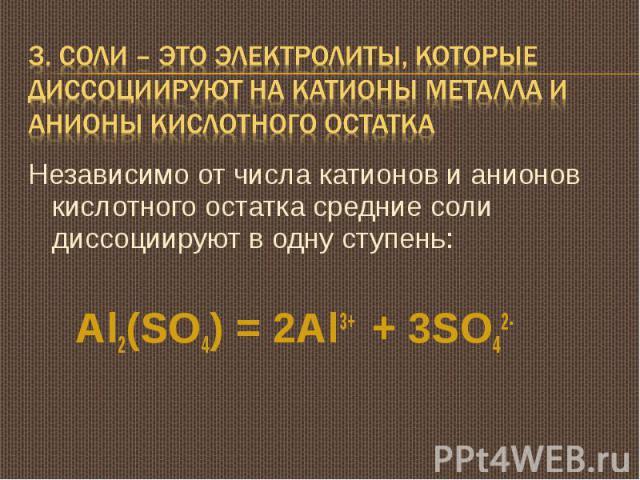 3. Соли – это электролиты, которые диссоциируют на катионы металла и анионы кислотного остатка Независимо от числа катионов и анионов кислотного остатка средние соли диссоциируют в одну ступень: Al2(SO4) = 2Al3+ + 3SO42-