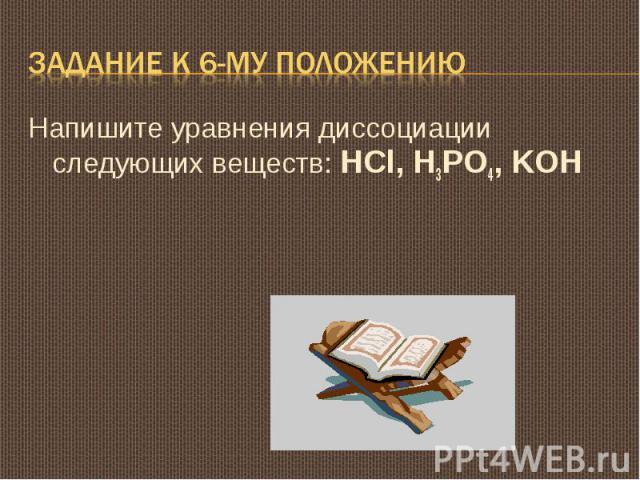 Задание к 6-му положению Напишите уравнения диссоциации следующих веществ: HCl, H3PO4, KOH