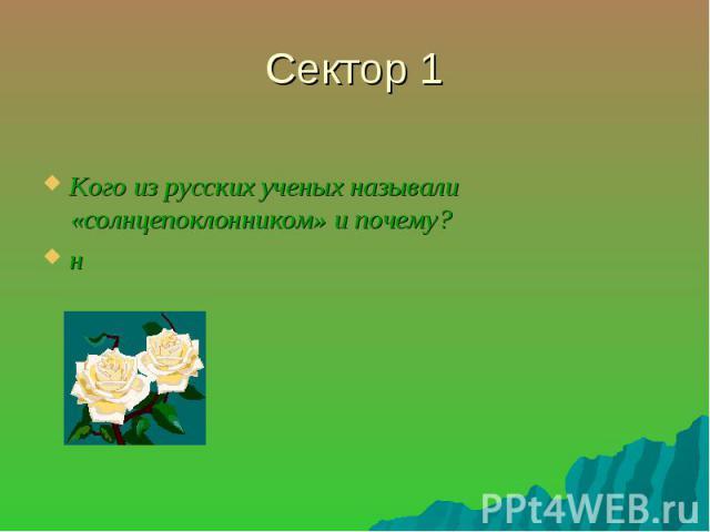 Сектор 1 Кого из русских ученых называли «солнцепоклонником» и почему?н