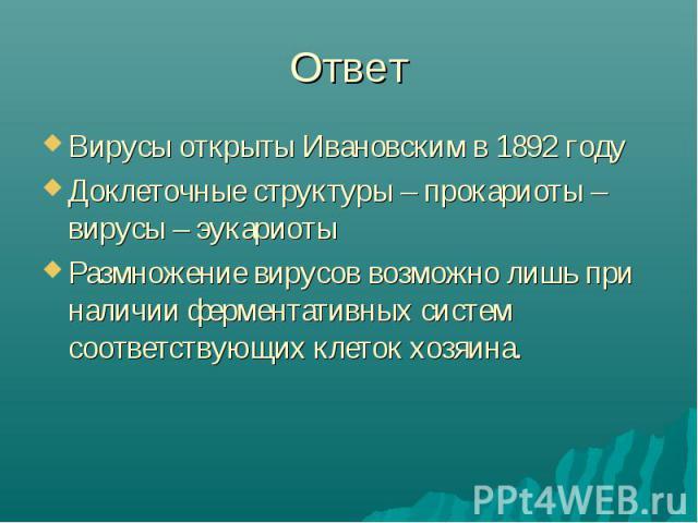 Ответ Вирусы открыты Ивановским в 1892 годуДоклеточные структуры – прокариоты – вирусы – эукариотыРазмножение вирусов возможно лишь при наличии ферментативных систем соответствующих клеток хозяина.